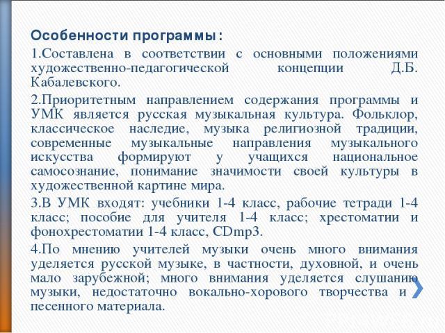 Особенности программы: Составлена в соответствии с основными положениями художественно-педагогической концепции Д.Б. Кабалевского. Приоритетным направлением содержания программы и УМК является русская музыкальная культура. Фольклор, классическое нас…