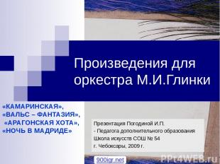 Произведения для оркестра М.И.Глинки «КАМАРИНСКАЯ», «ВАЛЬС – ФАНТАЗИЯ», «АРАГОНС