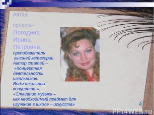 Автор проекта– Погодина Ирина Петровна, преподаватель высшей категории. Автор ст