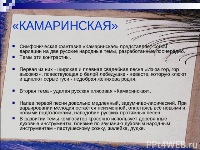 «КАМАРИНСКАЯ» Симфоническая фантазия «Камаринская» представляет собой вариации на две русские народные темы, разработанные поочерёдно. Темы эти контрастны. Первая из них - широкая и плавная свадебная песня «Из-за гор, гор высоких», повествующая о бе…