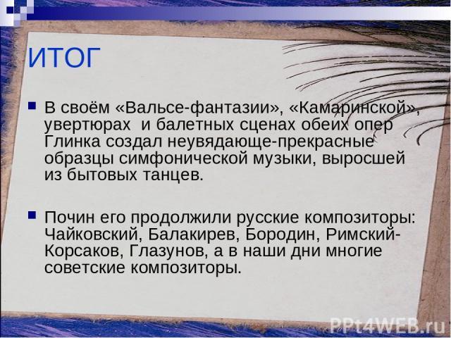 ИТОГ В своём «Вальсе-фантазии», «Камаринской», увертюрах и балетных сценах обеих опер Глинка создал неувядающе-прекрасные образцы симфонической музыки, выросшей из бытовых танцев. Почин его продолжили русские композиторы: Чайковский, Балакирев, Боро…