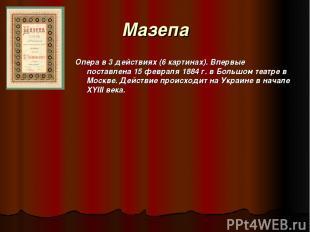 Maзепа Опера в 3 действиях (6 картинах). Впервые поставлена 15 февраля 1884 г. в
