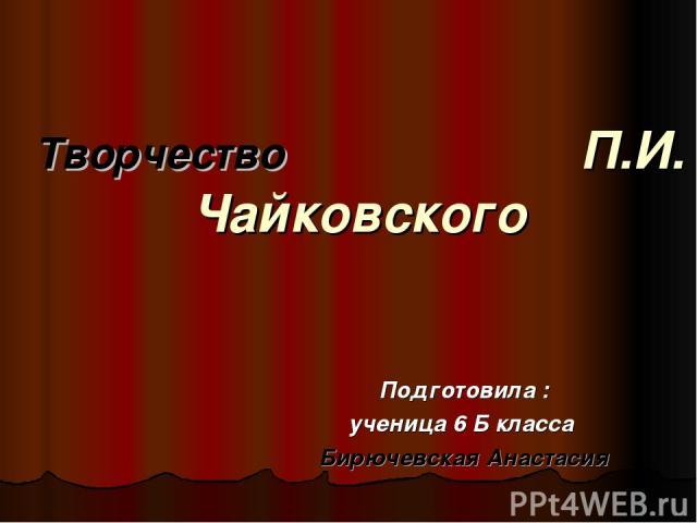 Творчество П.И. Чайковского Подготовила : ученица 6 Б класса Бирючевская Анастасия