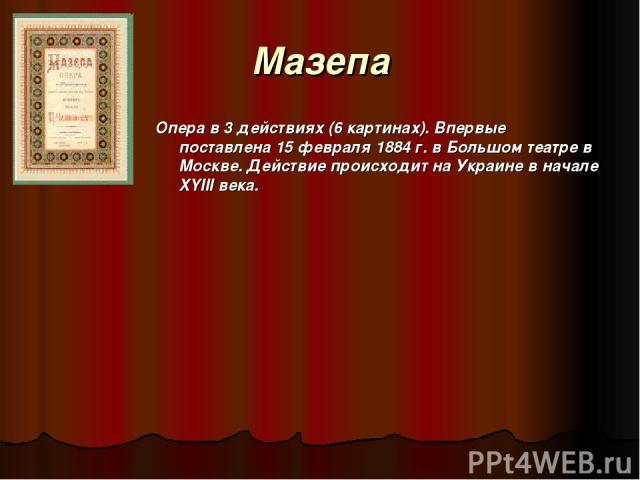 Maзепа Опера в 3 действиях (6 картинах). Впервые поставлена 15 февраля 1884 г. в Большом театре в Москве. Действие происходит на Украине в начале XYIII века.