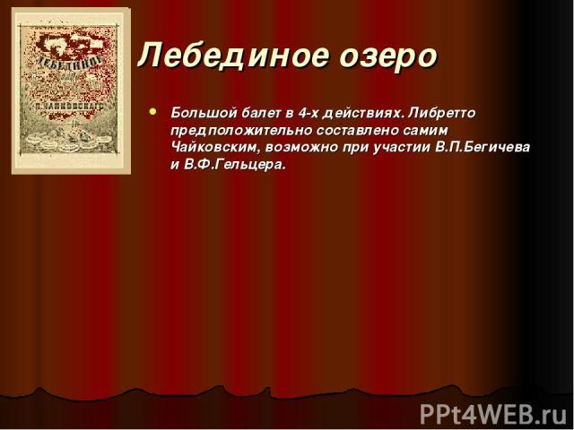 Лебединое озеро Большой балет в 4-х действиях. Либретто предположительно составлено самим Чайковским, возможно при участии В.П.Бегичева и В.Ф.Гельцера.