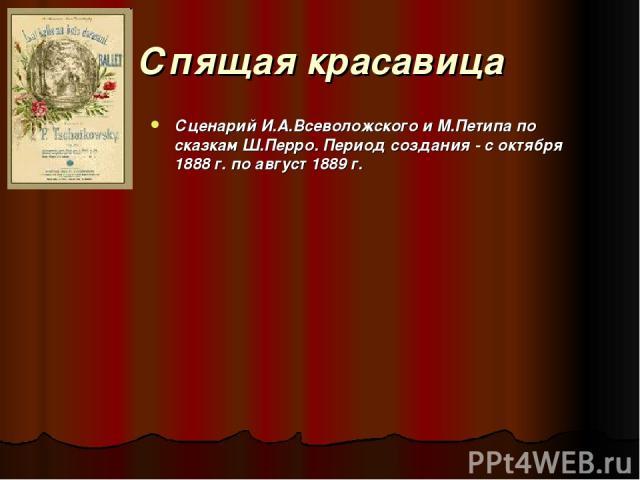Спящая красавица Сценарий И.А.Всеволожского и М.Петипа по сказкам Ш.Перро. Период создания - с октября 1888 г. по август 1889 г.