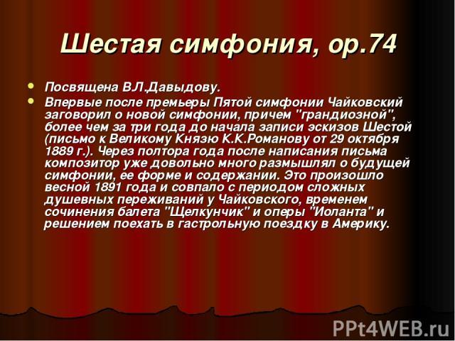 Шестая симфония, ор.74 Посвящена В.Л.Давыдову. Впервые после премьеры Пятой симфонии Чайковский заговорил о новой симфонии, причем
