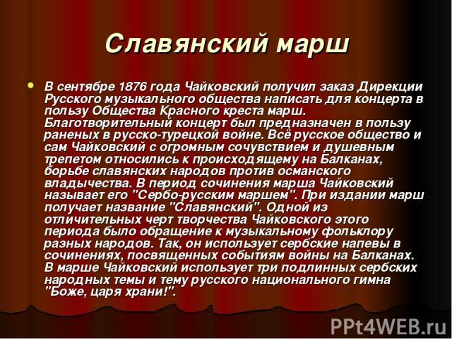 Славянский марш В сентябре 1876 года Чайковский получил заказ Дирекции Русского музыкального общества написать для концерта в пользу Общества Красного креста марш. Благотворительный концерт был предназначен в пользу раненых в русско-турецкой войне. …