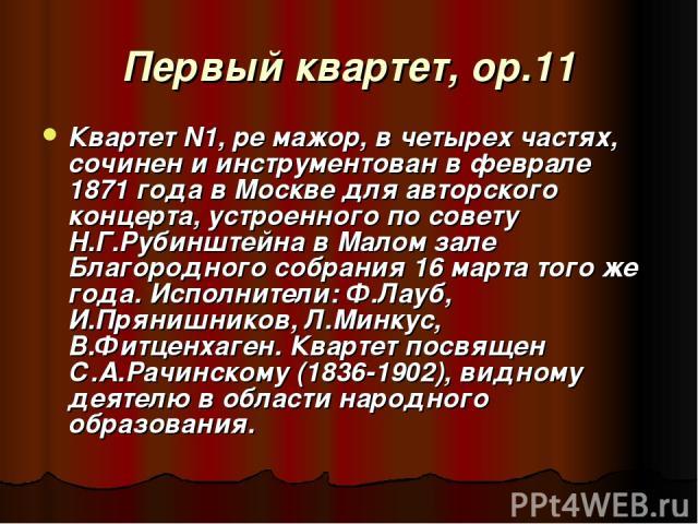 Первый квартет, op.11 Квартет N1, ре мажор, в четырех частях, сочинен и инструментован в феврале 1871 года в Москве для авторского концерта, устроенного по совету Н.Г.Рубинштейна в Малом зале Благородного собрания 16 марта того же года. Исполнители:…
