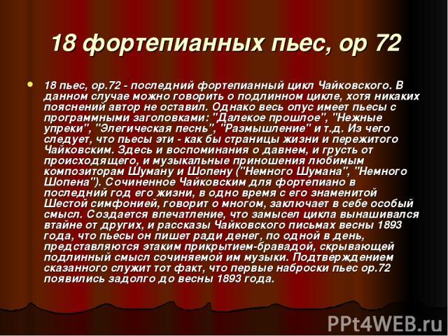 18 фортепианных пьес, ор 72 18 пьес, ор.72 - последний фортепианный цикл Чайковского. В данном случае можно говорить о подлинном цикле, хотя никаких пояснений автор не оставил. Однако весь опус имеет пьесы с программными заголовками: