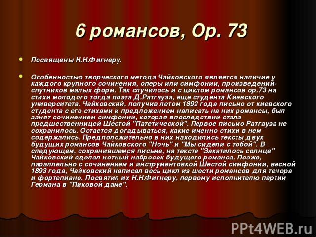 6 романсов, Op. 73 Посвящены Н.Н.Фигнеру. Особенностью творческого метода Чайковского является наличие у каждого крупного сочинения, оперы или симфонии, произведений-спутников малых форм. Так случилось и с циклом романсов ор.73 на стихи молодого тог…