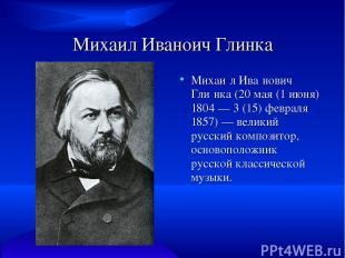 Михаил Иваноич Глинка Михаи л Ива нович Гли нка (20 мая (1 июня) 1804 — 3 (15) ф