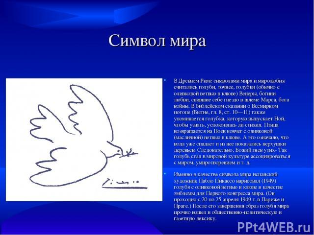 Символ мира В Древнем Риме символами мира и миролюбия считались голуби, точнее, голубки (обычно с оливковой ветвью в клюве) Венеры, богини любви, свившие себе гнездо в шлеме Марса, бога войны. В библейском сказании о Всемирном потопе (Бытие, гл. 8, …