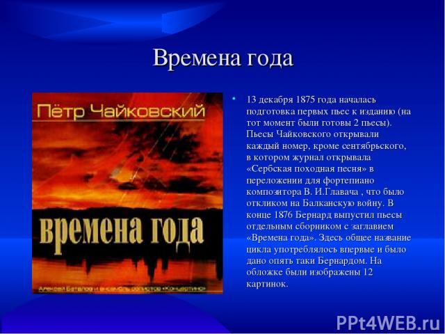Времена года 13 декабря 1875 года началась подготовка первых пьес к изданию (на тот момент были готовы 2 пьесы). Пьесы Чайковского открывали каждый номер, кроме сентябрьского, в котором журнал открывала «Сербская походная песня» в переложении для фо…