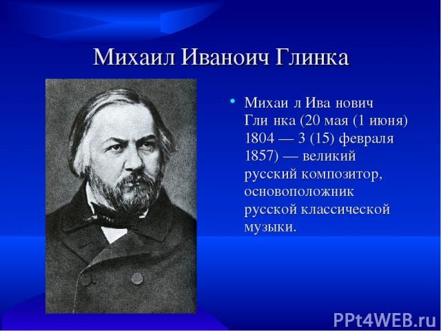 Михаил Иваноич Глинка Михаи л Ива нович Гли нка (20 мая (1 июня) 1804 — 3 (15) февраля 1857) — великий русский композитор, основоположник русской классической музыки.
