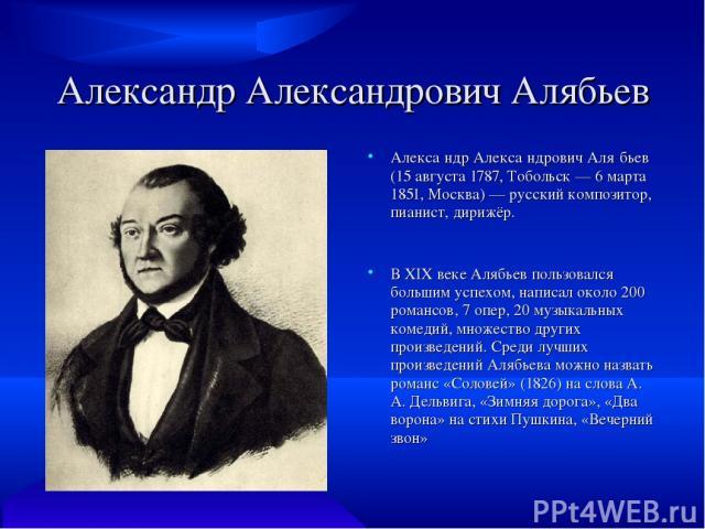 Александр Александрович Алябьев Алекса ндр Алекса ндрович Аля бьев (15 августа 1787, Тобольск — 6 марта 1851, Москва) — русский композитор, пианист, дирижёр. В XIX веке Алябьев пользовался большим успехом, написал около 200 романсов, 7 опер, 20 музы…