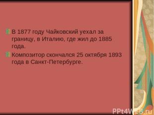 В 1877 году Чайковский уехал за границу, в Италию, где жил до 1885 года. Компози
