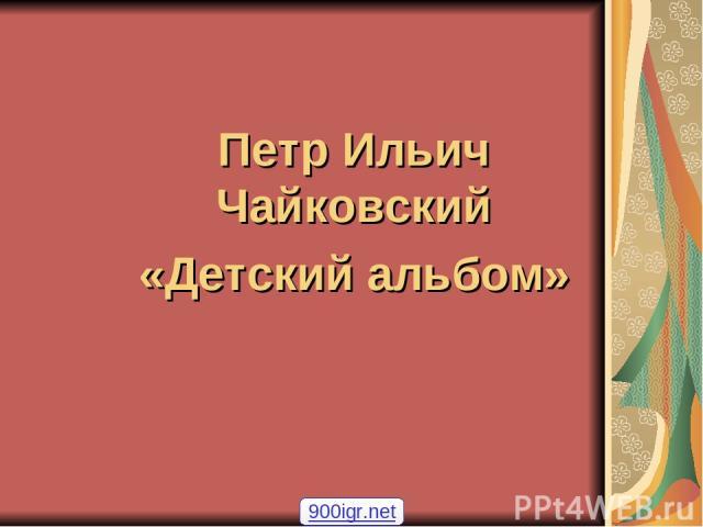 Петр Ильич Чайковский «Детский альбом» 900igr.net