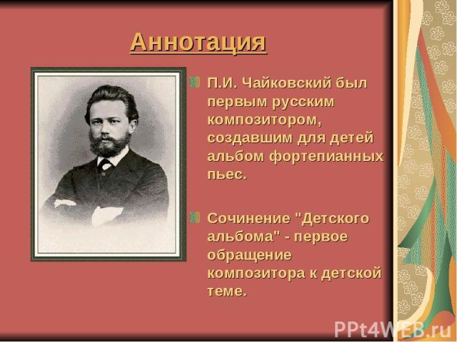 Аннотация П.И. Чайковский был первым русским композитором, создавшим для детей альбом фортепианных пьес. Сочинение