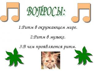 1.Ритм в окружающем мире. 2.Ритм в музыке. 3.В чем проявляется ритм.