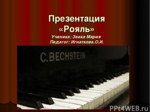 Презентация «Рояль» Ученика: Заика Мария Педагог: Игнаткова.О.И.