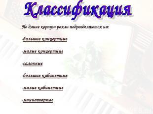 По длине корпуса рояли подразделяются на: -большие концертные -малые концертные