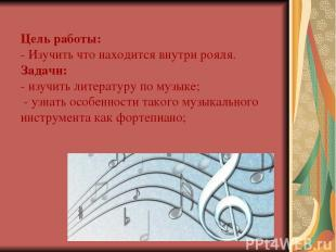 Цель работы: - Изучить что находится внутри рояля. Задачи: - изучить литературу