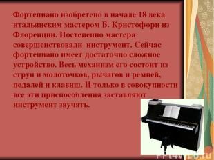 Фортепиано изобретено в начале 18 века итальянским мастером Б. Кристофори из Фло
