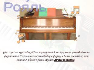 (фр.royal— королевский)— музыкальный инструмент, разновидность фортепиано. Ро
