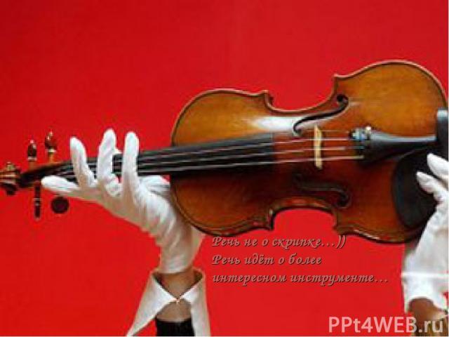 Pечь не о скрипке…)) Речь идёт о более интересном инструменте…