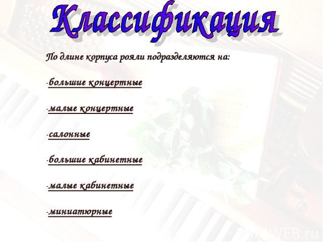 По длине корпуса рояли подразделяются на: -большие концертные -малые концертные -салонные -большие кабинетные -малые кабинетные -миниатюрные