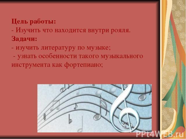 Цель работы: - Изучить что находится внутри рояля. Задачи: - изучить литературу по музыке; - узнать особенности такого музыкального инструмента как фортепиано;