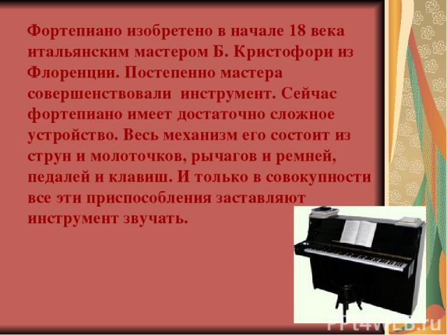 Фортепиано изобретено в начале 18 века итальянским мастером Б. Кристофори из Флоренции. Постепенно мастера совершенствовали инструмент. Сейчас фортепиано имеет достаточно сложное устройство. Весь механизм его состоит из струн и молоточков, рычагов и…
