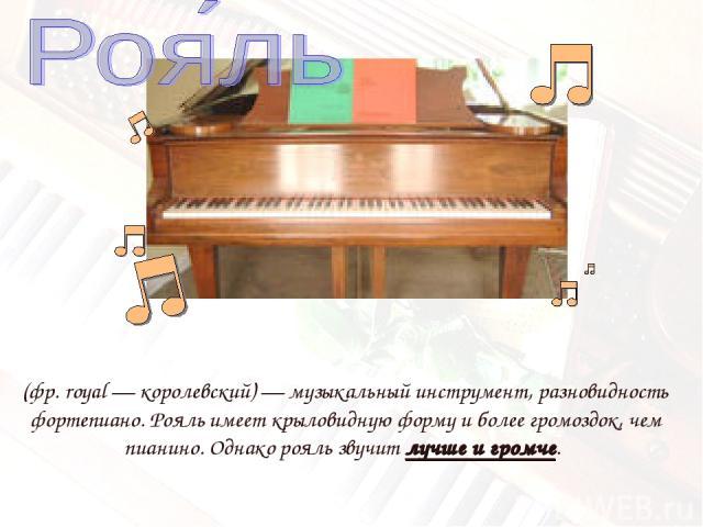 (фр.royal— королевский)— музыкальный инструмент, разновидность фортепиано. Рояль имеет крыловидную форму и более громоздок, чем пианино. Однако рояль звучит лучше и громче.