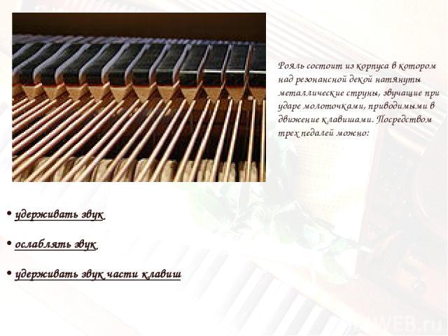 • удерживать звук • ослаблять звук • удерживать звук части клавиш Рояль состоит из корпуса в котором над резонансной декой натянуты металлические струны, звучащие при ударе молоточками, приводимыми в движение клавишами. Посредством трех педалей можно: