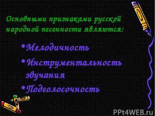 Основными признаками русской народной песенности являются: Мелодичность Инструме