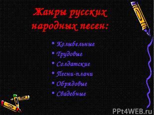 Жанры русских народных песен: Колыбельные Трудовые Солдатские Песни-плачи Обрядо