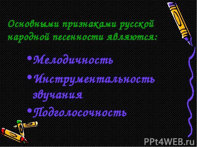 Основными признаками русской народной песенности являются: Мелодичность Инструментальность звучания Подголосочность