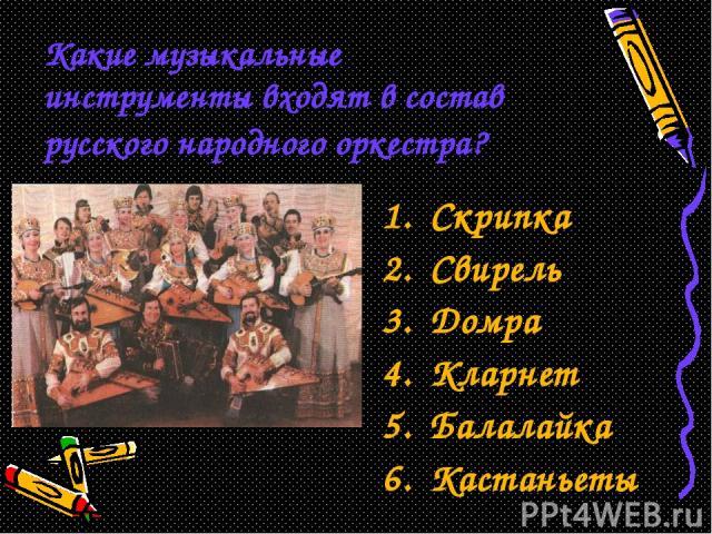 Какие музыкальные инструменты входят в состав русского народного оркестра? Скрипка Свирель Домра Кларнет Балалайка Кастаньеты