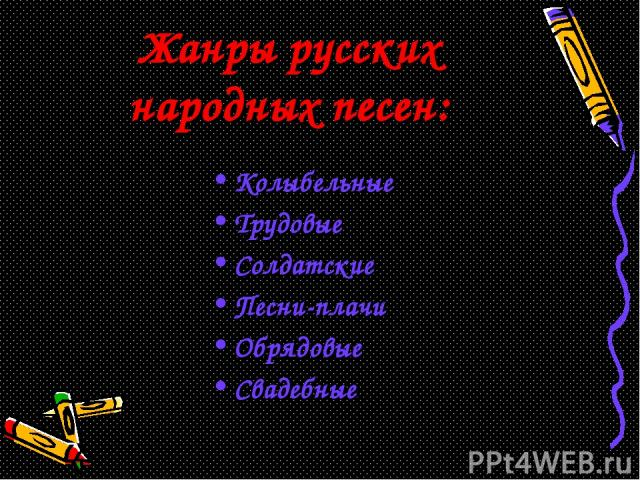 Жанры русских народных песен: Колыбельные Трудовые Солдатские Песни-плачи Обрядовые Свадебные