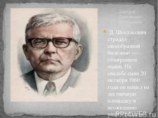 Д. Шостакович страдал своеобразной болезнью — отмиранием мышц. На свадьбе сына 2