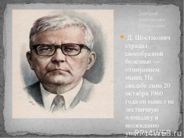 Д. Шостакович страдал своеобразной болезнью — отмиранием мышц. На свадьбе сына 20 октября 1960 года он вышел на лестничную площадку и неожиданно упал: отказали ноги. При падении он сломал ногу, пришлось вызывать «скорую» и прямо с праздника везти ег…