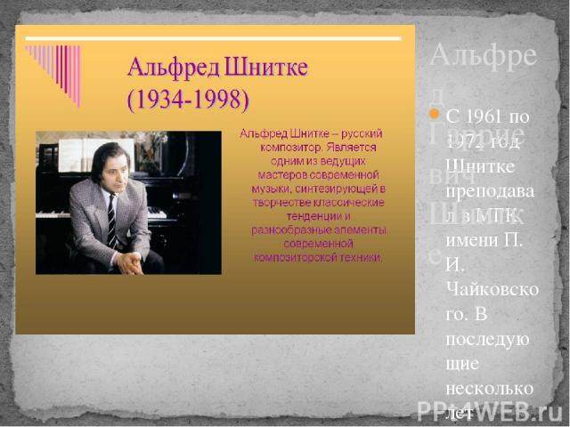 С 1961 по 1972 год Шнитке преподавал в МГК имени П. И. Чайковского. В последующие несколько лет зарабатывал себе на жизнь в основном сочинением музыки к фильмам. В 1990 году композитор вместе с семьёй переехал в Германию. Начал преподавать в Гамбург…
