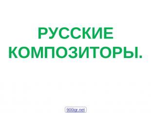 РУССКИЕ КОМПОЗИТОРЫ. 900igr.net