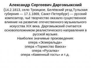 Александр Сергеевич Даргомыжский (14.2.1813, село Троицкое, Белёвский уезд,Тульс