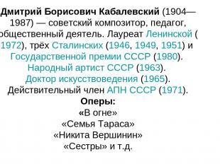 Дмитрий Борисович Кабалевский (1904—1987) — советский композитор, педагог, общес
