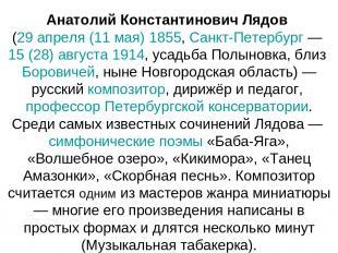 Анатолий Константинович Лядов (29 апреля (11 мая) 1855, Санкт-Петербург — 15 (28