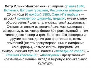 Пётр Ильич Чайковский (25 апреля (7 мая) 1840, Воткинск, Вятская губерния, Росси