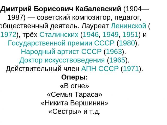 Дмитрий Борисович Кабалевский (1904—1987) — советский композитор, педагог, общественный деятель. Лауреат Ленинской (1972), трёх Сталинских (1946, 1949, 1951) и Государственной премии СССР (1980). Народный артист СССР (1963). Доктор искусствоведения …