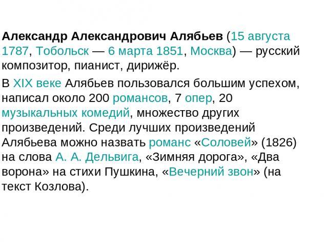 Александр Александрович Алябьев (15 августа 1787, Тобольск — 6 марта 1851, Москва) — русский композитор, пианист, дирижёр. В XIX веке Алябьев пользовался большим успехом, написал около 200 романсов, 7 опер, 20 музыкальных комедий, множество других п…